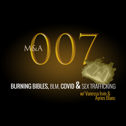 M&A007 – Burning Bibles, BLM, Covid & Sex Trafficking (w/Ayries Blanc and Vanessa Irvin)