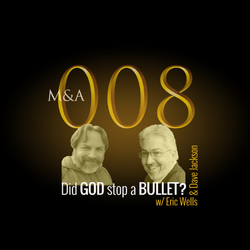 M&A008 – Did God Stop a Bullet? (w/Dave Jackson & Eric Wells, Pt. 1 of 2)