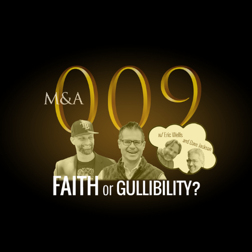 M&A009 – Faith or Gullibility? (w/Dave Jackson & Eric Wells, Pt. 2 of 2)