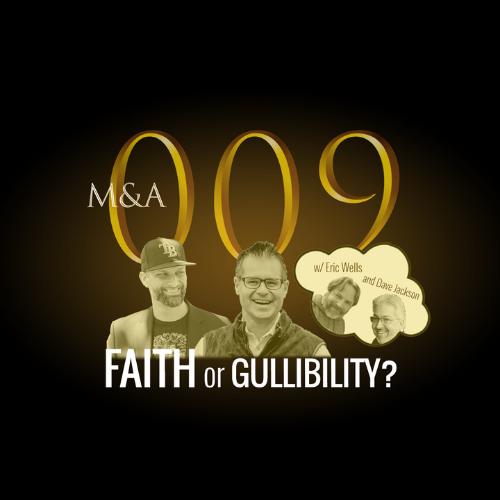 M&A009 – Faith or Gullibility? (w/Dave Jackson & Eric Wells, Pt. 2 of 2)