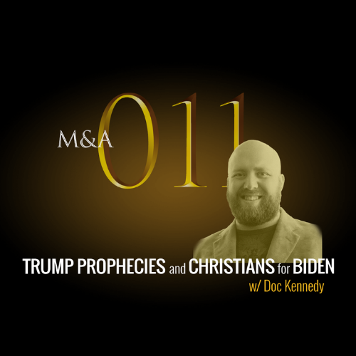M&A011 – Striking Trump Prophecies and Christians for Biden (w/Doc Kennedy)