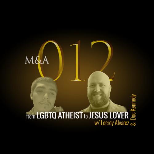 012 – From LGBTQ Atheist to Lover of Jesus (w/Leeroy Alvarez & Doc Kennedy)