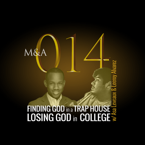 "M&A014 – Finding God in a Trap House, Losing God in College (w/Asa Leveaux & Leeroy ""Cozmix"" Alvarez)"