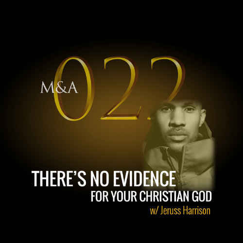 M&A022 – There's No Evidence for Your Christian God (w/ Jeruss Harrison)