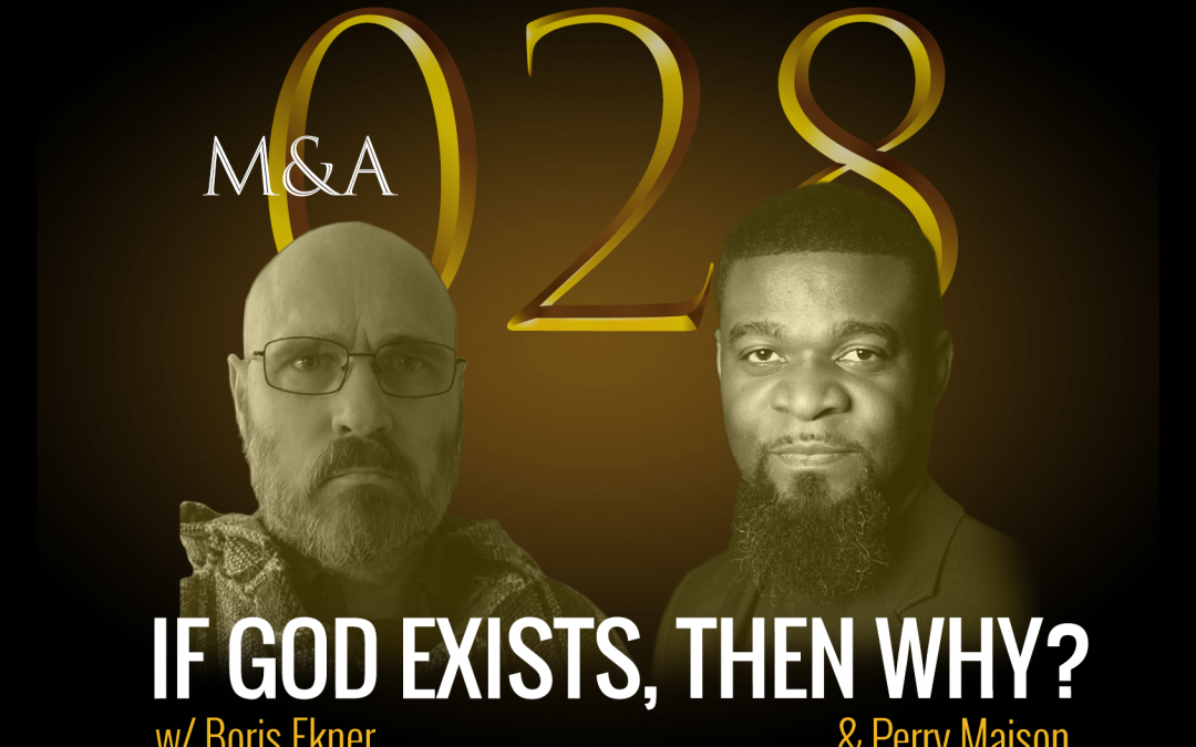 M&A028 – If God Exists, Then Why? (w/ Perry Maison & Boris Ekner)